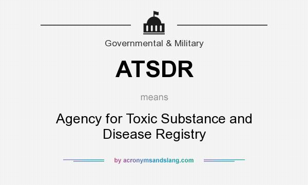 What does ATSDR mean? It stands for Agency for Toxic Substance and Disease Registry
