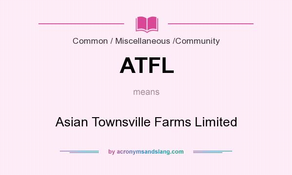 What does ATFL mean? It stands for Asian Townsville Farms Limited