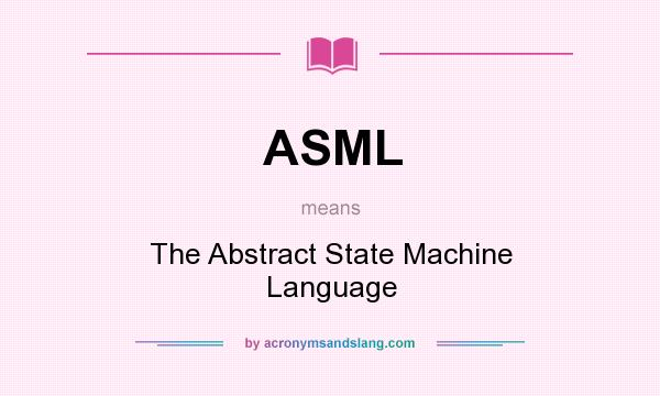 What does ASML mean? It stands for The Abstract State Machine Language