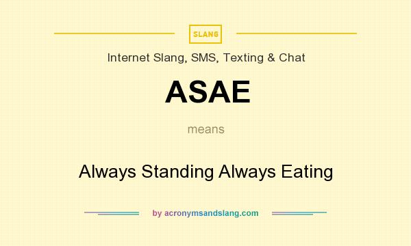What does ASAE mean? It stands for Always Standing Always Eating