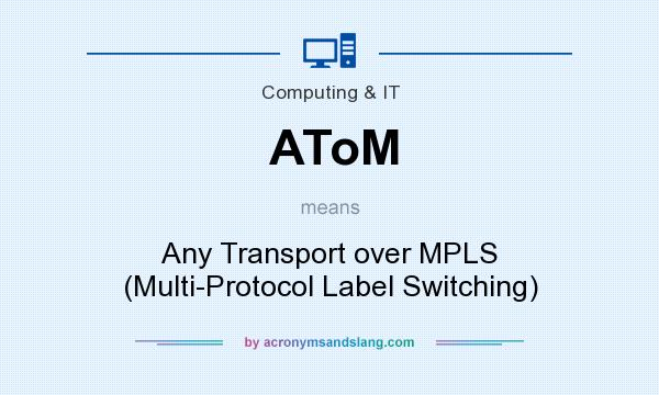 What does AToM mean? It stands for Any Transport over MPLS (Multi-Protocol Label Switching)