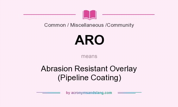 What does ARO mean? It stands for Abrasion Resistant Overlay (Pipeline Coating)