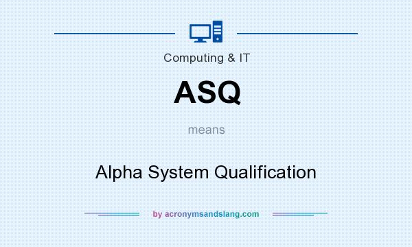 What does ASQ mean? It stands for Alpha System Qualification
