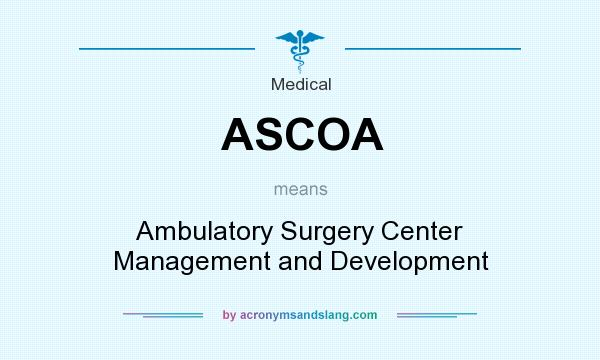 What does ASCOA mean? It stands for Ambulatory Surgery Center Management and Development