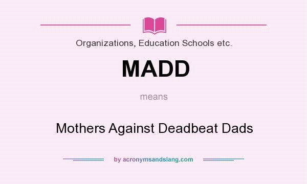 What does MADD mean? It stands for Mothers Against Deadbeat Dads