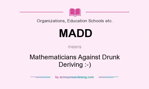 What does MADD mean? It stands for Mathematicians Against Drunk Deriving :-)