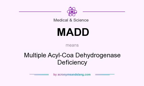 What does MADD mean? It stands for Multiple Acyl-Coa Dehydrogenase Deficiency