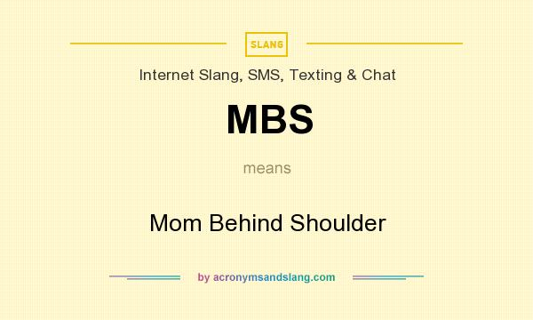 What does MBS mean? It stands for Mom Behind Shoulder