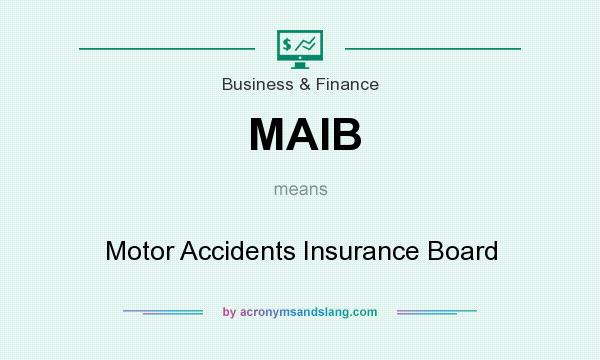What does MAIB mean? It stands for Motor Accidents Insurance Board
