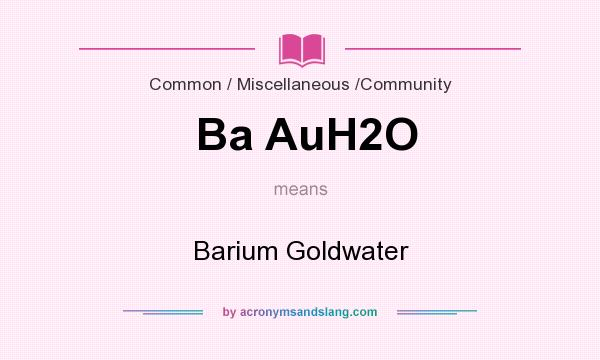 What does Ba AuH2O mean? It stands for Barium Goldwater