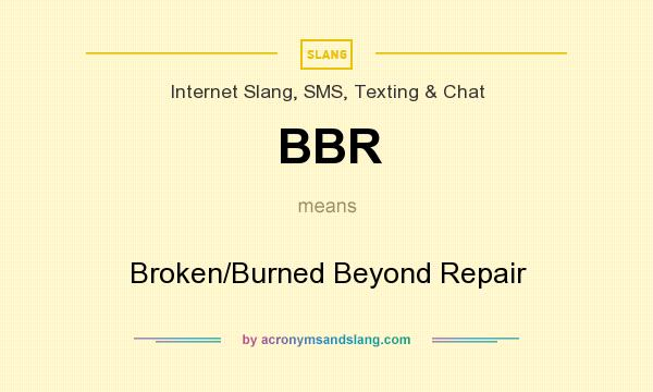 What does BBR mean? It stands for Broken/Burned Beyond Repair
