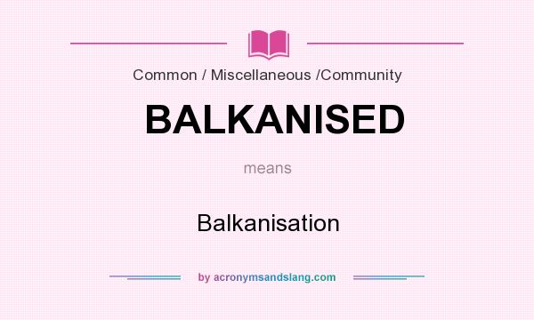 What does BALKANISED mean? It stands for Balkanisation