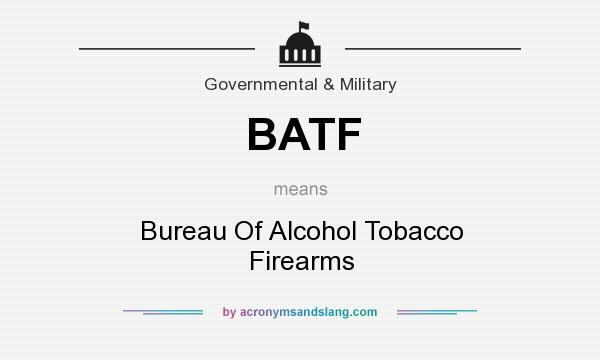 What does BATF mean? It stands for Bureau Of Alcohol Tobacco Firearms