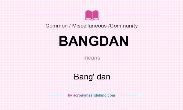 What does BANGDAN mean? It stands for Bang` dan