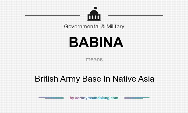What does BABINA mean? It stands for British Army Base In Native Asia