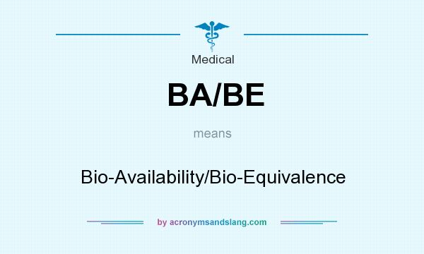 What does BA/BE mean? It stands for Bio-Availability/Bio-Equivalence