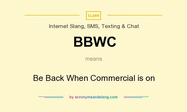 What does BBWC mean? It stands for Be Back When Commercial is on