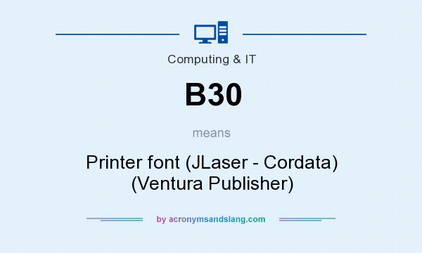 What does B30 mean? It stands for Printer font (JLaser - Cordata) (Ventura Publisher)