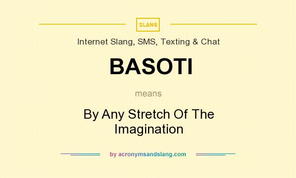 What does BASOTI mean? It stands for By Any Stretch Of The Imagination