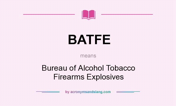 What does BATFE mean? It stands for Bureau of Alcohol Tobacco Firearms Explosives