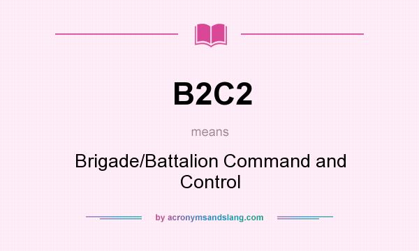What does B2C2 mean? It stands for Brigade/Battalion Command and Control
