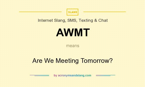 What does AWMT mean? It stands for Are We Meeting Tomorrow?