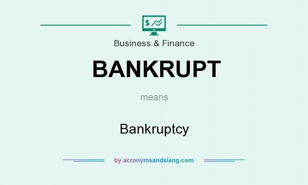 What does BANKRUPT mean? It stands for Bankruptcy