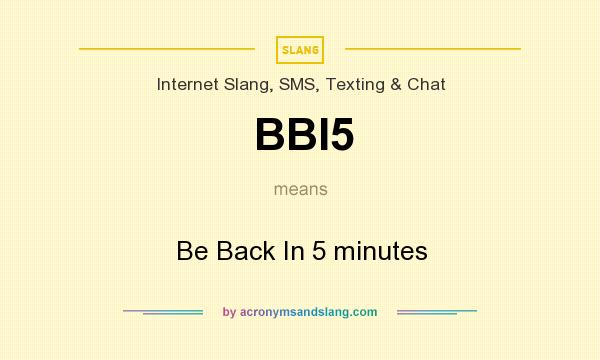 What does BBI5 mean? It stands for Be Back In 5 minutes