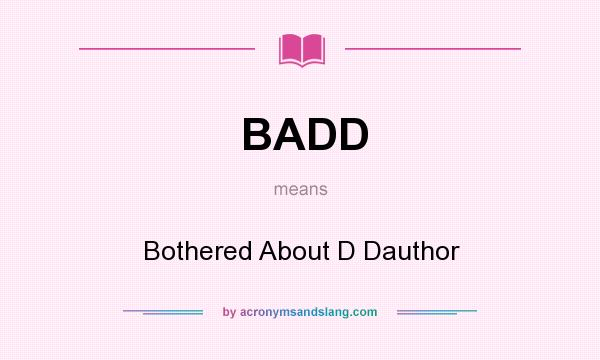What does BADD mean? It stands for Bothered About D Dauthor