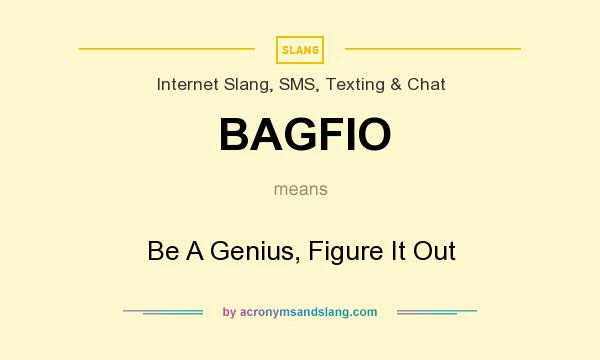 What does BAGFIO mean? It stands for Be A Genius, Figure It Out