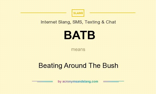 What does BATB mean? It stands for Beating Around The Bush