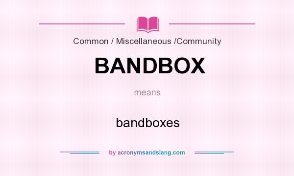 What does BANDBOX mean? It stands for bandboxes