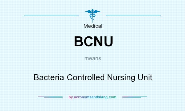 What does BCNU mean? It stands for Bacteria-Controlled Nursing Unit