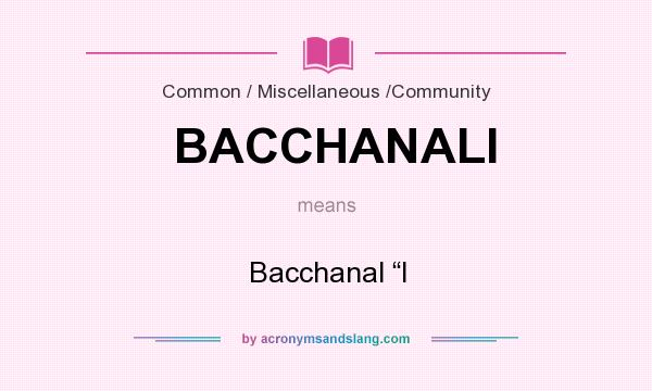 "What does BACCHANALI mean? It stands for Bacchanal ""I"