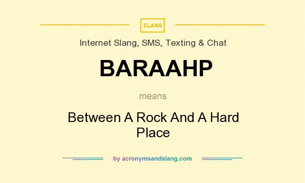 What does BARAAHP mean? It stands for Between A Rock And A Hard Place