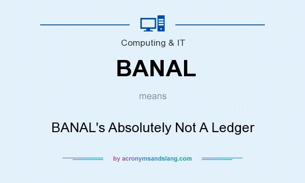 What does BANAL mean? It stands for BANAL`s Absolutely Not A Ledger