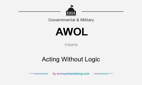 What does AWOL mean? It stands for Acting Without Logic