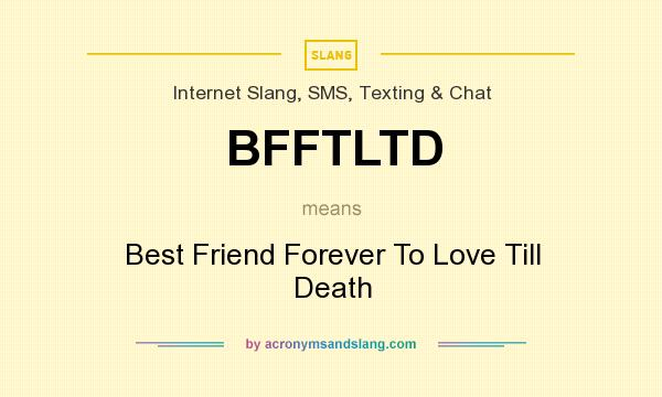 What does BFFTLTD mean? It stands for Best Friend Forever To Love Till Death