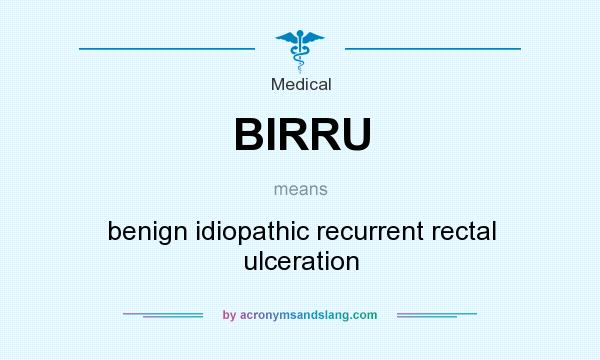 What does BIRRU mean? It stands for benign idiopathic recurrent rectal ulceration