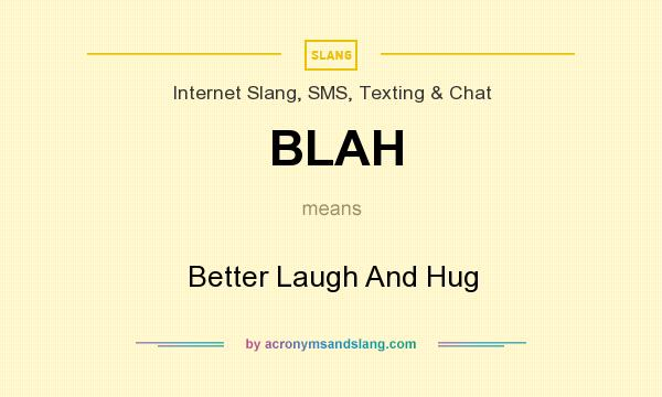 What does BLAH mean? It stands for Better Laugh And Hug