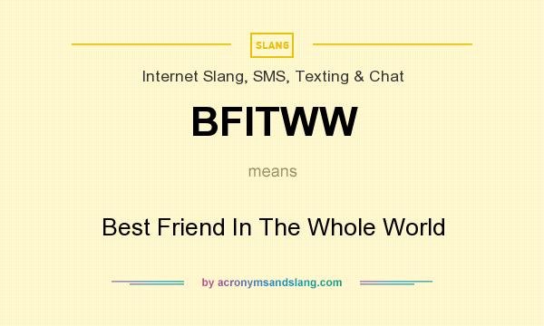 What does BFITWW mean? It stands for Best Friend In The Whole World