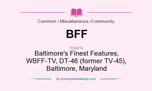 What does BFF mean? It stands for Baltimore`s Finest Features, WBFF-TV, DT-46 (former TV-45), Baltimore, Maryland