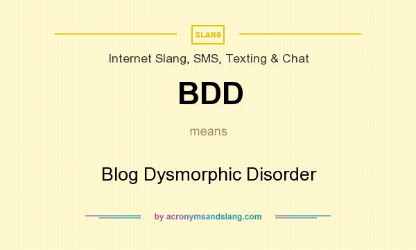 What does BDD mean? It stands for Blog Dysmorphic Disorder