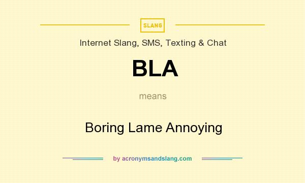 What does BLA mean? It stands for Boring Lame Annoying
