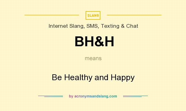 What does BH&H mean? It stands for Be Healthy and Happy