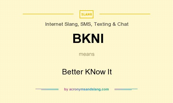 What does BKNI mean? It stands for Better KNow It