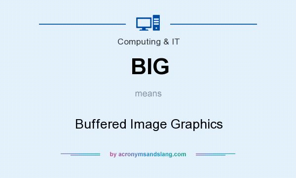 What does BIG mean? It stands for Buffered Image Graphics