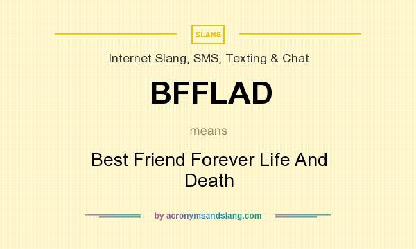 What does BFFLAD mean? It stands for Best Friend Forever Life And Death