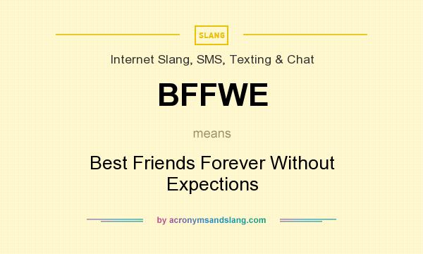 What does BFFWE mean? It stands for Best Friends Forever Without Expections