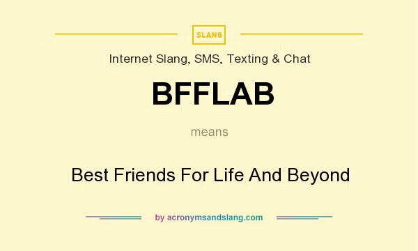 What does BFFLAB mean? It stands for Best Friends For Life And Beyond